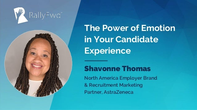 © 2019#RALLYFWD The Power of Emotion in Your Candidate Experience Shavonne Thomas North America Employer Brand & Recruitme...