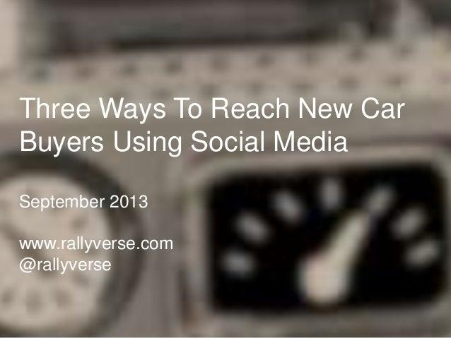 Three Ways To Reach New Car Buyers Using Social Media September 2013 www.rallyverse.com @rallyverse