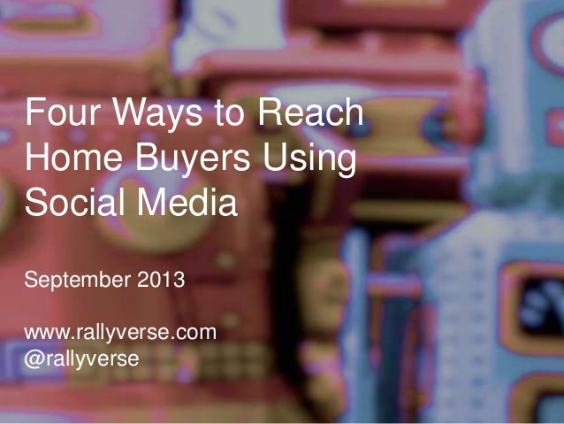 Four Ways to Reach Home Buyers Using Social Media September 2013 www.rallyverse.com @rallyverse
