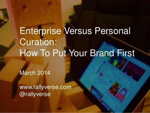 Enterprise Versus Personal Curation: How To Put Your Brand First March 2014 www.rallyverse.com @rallyverse