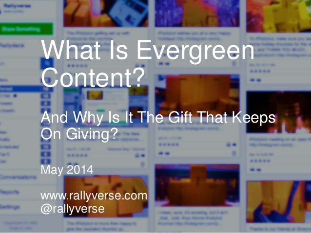 What Is Evergreen Content? And Why Is It The Gift That Keeps On Giving? May 2014 www.rallyverse.com @rallyverse