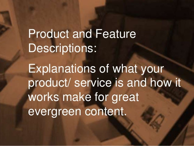 Product and Feature Descriptions: Explanations of what your product/ service is and how it works make for great evergreen ...