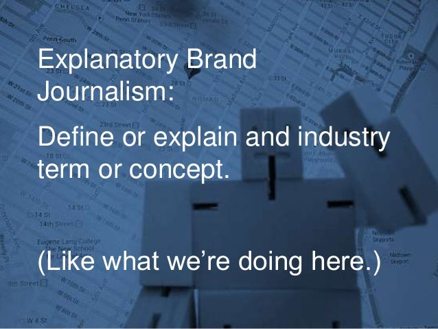 Explanatory Brand Journalism: Define or explain and industry term or concept. (Like what we're doing here.)