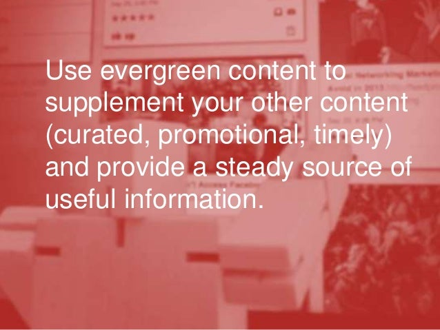 Use evergreen content to supplement your other content (curated, promotional, timely) and provide a steady source of usefu...
