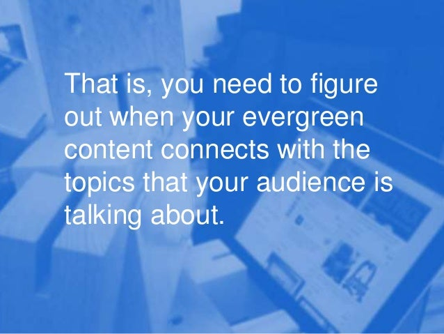 That is, you need to figure out when your evergreen content connects with the topics that your audience is talking about.