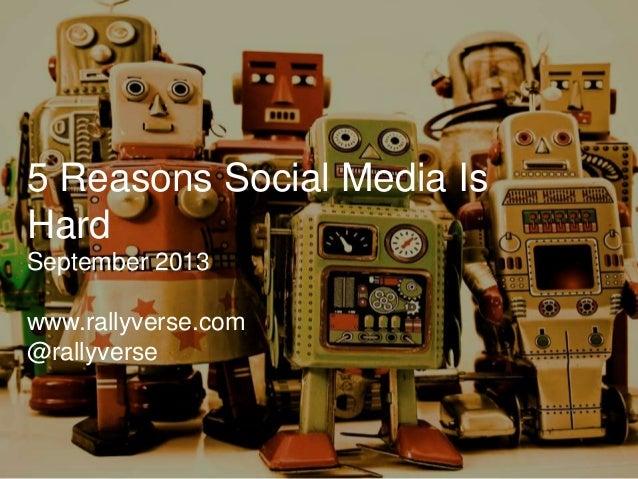 5 Reasons Social Media Is Hard September 2013  www.rallyverse.com @rallyverse
