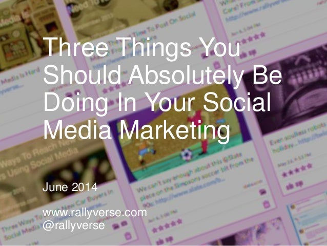 Three Things You Should Absolutely Be Doing In Your Social Media Marketing June 2014 www.rallyverse.com @rallyverse