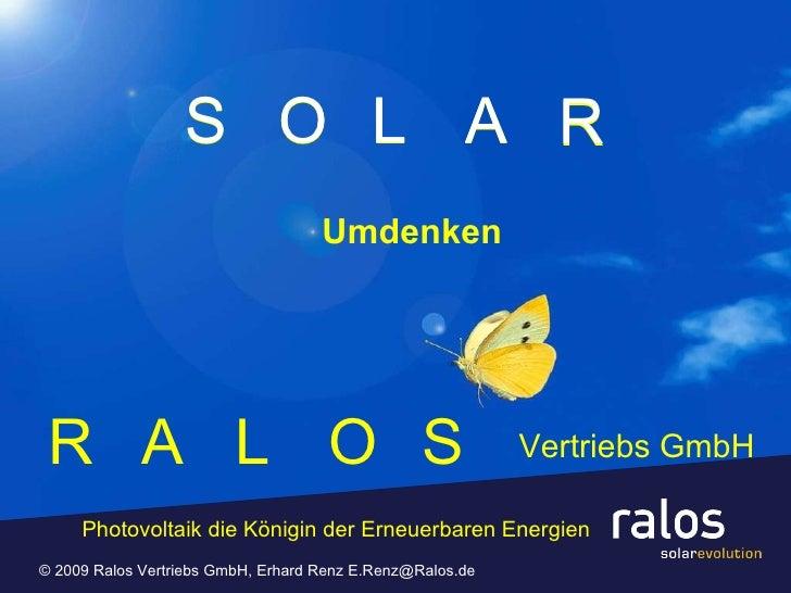 R © 2009 Ralos Vertriebs GmbH, Erhard Renz E.Renz@Ralos.de  R A L O S A L O S S O L R A Vertriebs GmbH Umdenken Photovolta...