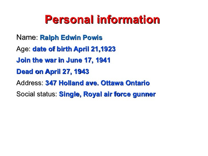 Personal information  Name :  Ralph Edwin Powis Age:   date of birth April 21,1923 Join the war in June 17, 1941 Dead on A...