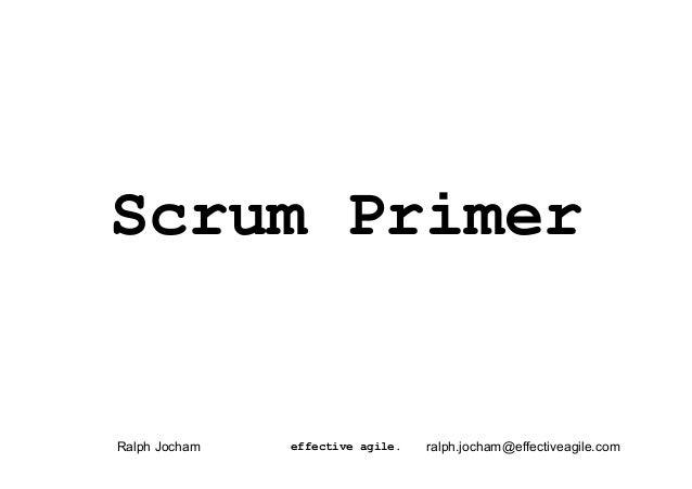 Scrum PrimerRalph Jocham   effective agile.   ralph.jocham@effectiveagile.com