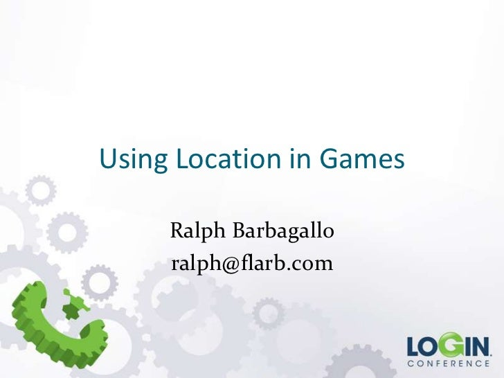 Using Location in Games     Ralph Barbagallo     ralph@flarb.com