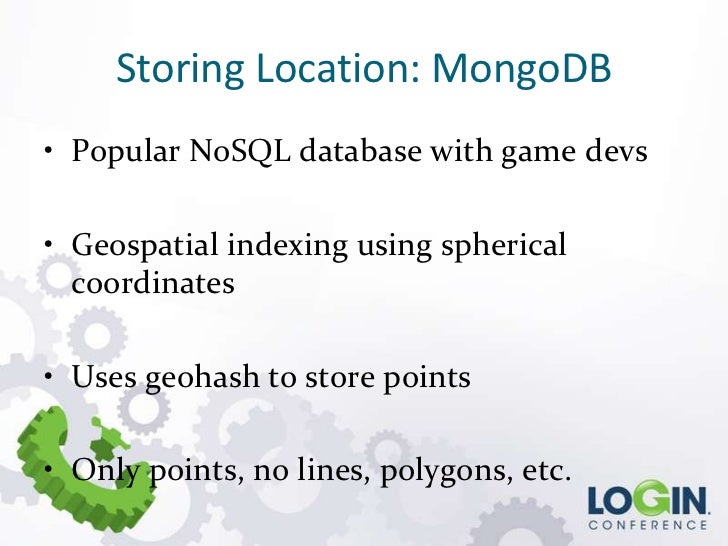 Storing Location: MongoDB• Popular NoSQL database with game devs• Geospatial indexing using spherical  coordinates• Uses g...