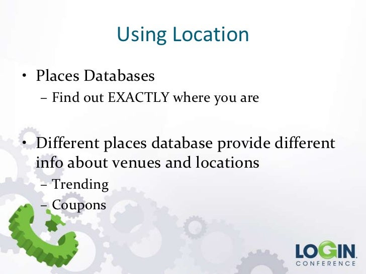 Using Location• Places Databases  – Find out EXACTLY where you are• Different places database provide different  info abou...
