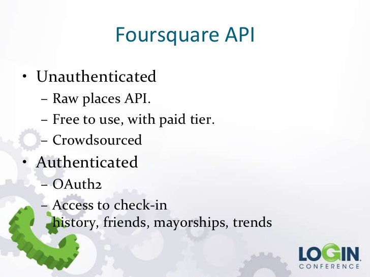 Foursquare API• Unauthenticated  – Raw places API.  – Free to use, with paid tier.  – Crowdsourced• Authenticated  – OAuth...