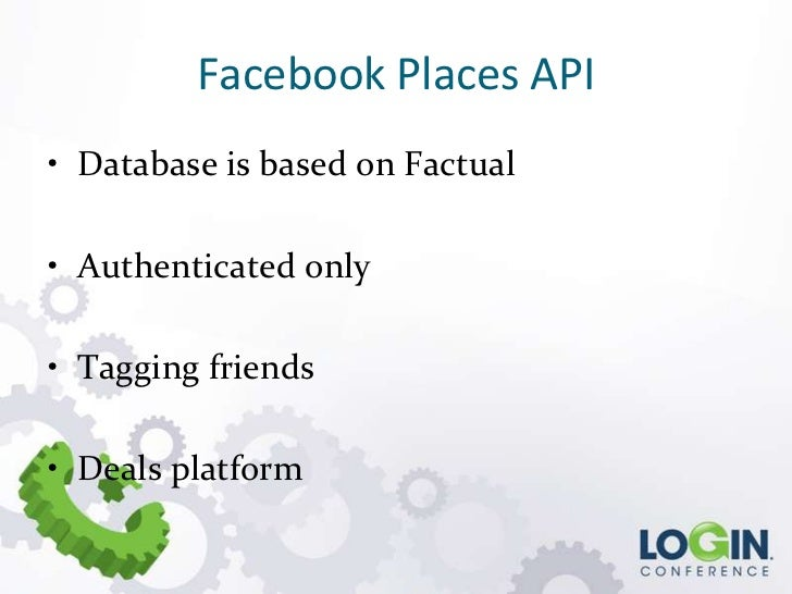 Facebook Places API• Database is based on Factual• Authenticated only• Tagging friends• Deals platform