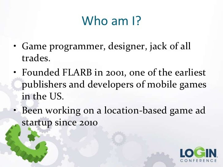 Who am I?• Game programmer, designer, jack of all  trades.• Founded FLARB in 2001, one of the earliest  publishers and dev...