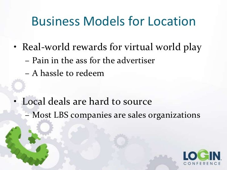 Business Models for Location• Real-world rewards for virtual world play  – Pain in the ass for the advertiser  – A hassle ...