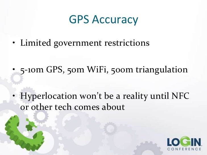 GPS Accuracy• Limited government restrictions• 5-10m GPS, 50m WiFi, 500m triangulation• Hyperlocation won't be a reality u...