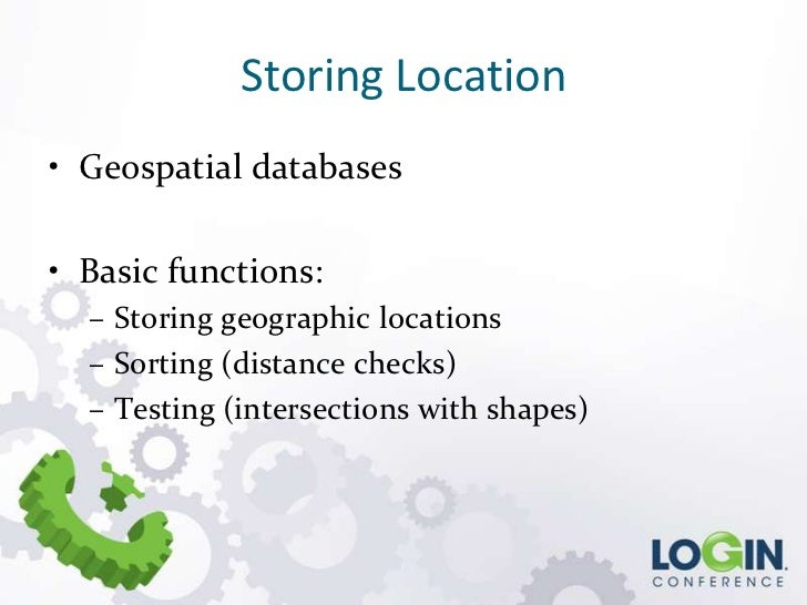 Storing Location• Geospatial databases• Basic functions:  – Storing geographic locations  – Sorting (distance checks)  – T...
