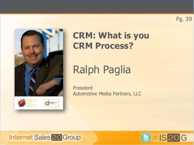 Pg. 39CRM: What is youCRM Process?Ralph PagliaPresidentAutomotive Media Partners, LLC