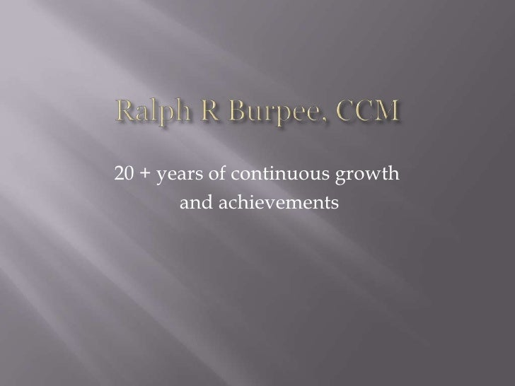 Ralph R Burpee, CCM<br />20 + years of continuous growth<br /> and achievements <br />