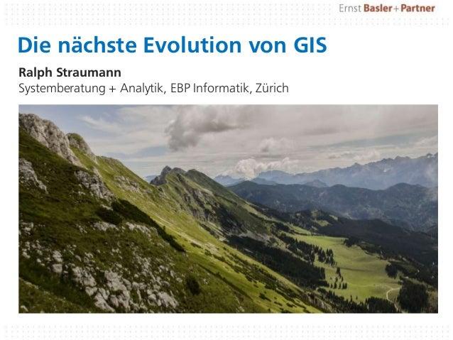 Die nächste Evolution von GIS Ralph Straumann Systemberatung + Analytik, EBP Informatik, Zürich