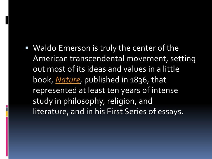 emersons nature and transcendentalism Transcendentalism blossomed during the 1800s with the help of ralph waldo emerson, henry david thoreau, and emily dickinson they were transcendentalists who expressed their beliefs through writings from poems to essays and they believed that the individual was at the center of the universe (prentice hall 384.