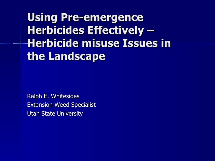 Using Pre-emergence Herbicides Effectively – Herbicide misuse Issues in the Landscape Ralph E. Whitesides Extension Weed S...