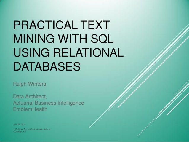 PRACTICAL TEXT MINING WITH SQL USING RELATIONAL DATABASES Ralph Winters Data Architect, Actuarial Business Intelligence Em...