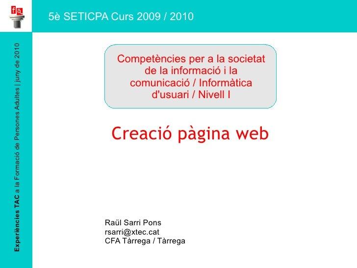 Experiències TAC  a la Formació de Persones Adultes | juny de 2010 Creació pàgina web Raül Sarri Pons [email_address] CFA ...