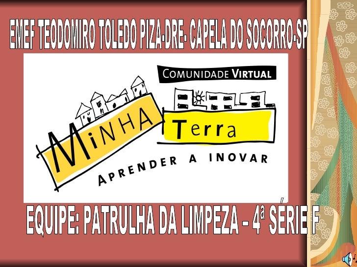 EQUIPE: PATRULHA DA LIMPEZA – 4ª SÉRIE F EMEF TEODOMIRO TOLEDO PIZA-DRE- CAPELA DO SOCORRO-SP