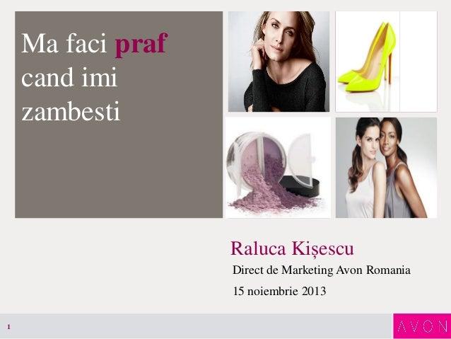 Ma faci praf cand imi zambesti  Raluca Kișescu Direct de Marketing Avon Romania  15 noiembrie 2013 1