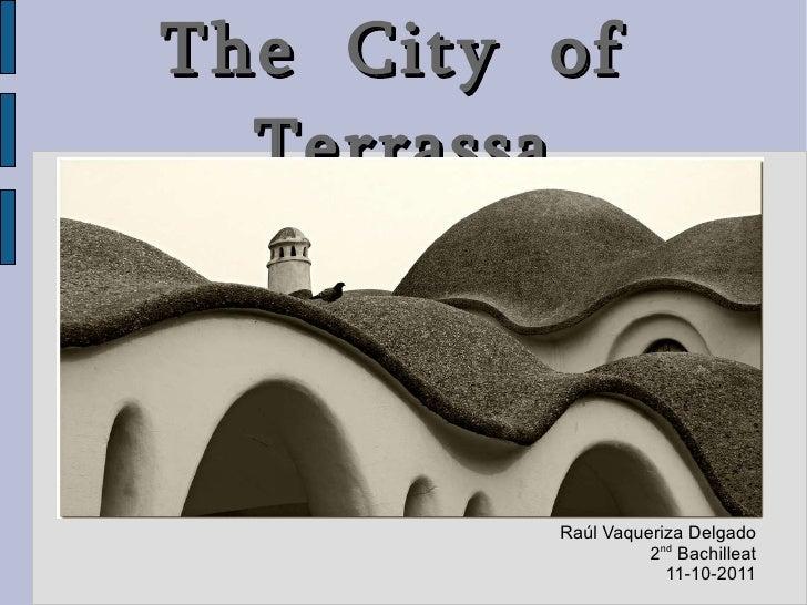 The  City  of  Terrassa Raúl Vaqueriza Delgado 2 nd  Bachilleat 11-10-2011