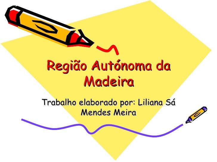 Região Autónoma da Madeira Trabalho elaborado por: Liliana Sá Mendes Meira