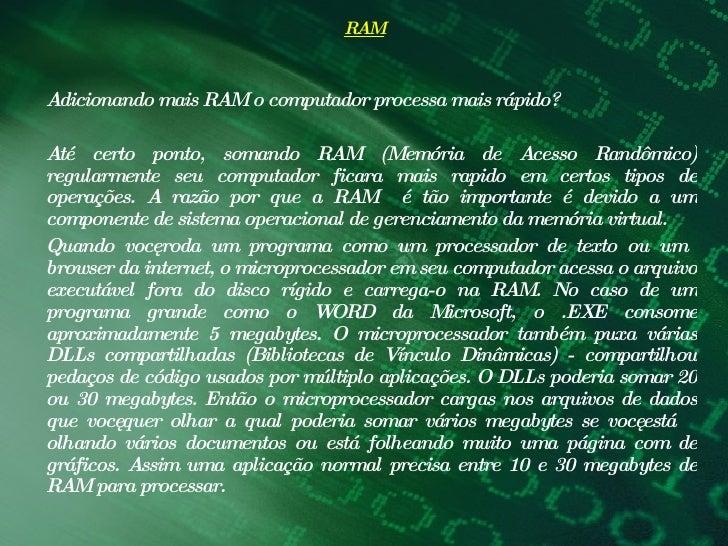 RAM <ul><li>Adicionando mais RAM o computador processa mais rápido?  </li></ul><ul><li> </li></ul><ul><li>Até certo ponto...