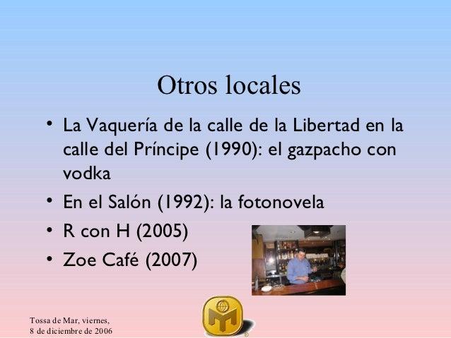 Otros locales    • La Vaquería de la calle de la Libertad en la      calle del Príncipe (1990): el gazpacho con      vodka...