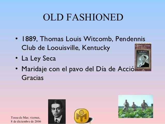 OLD FASHIONED   • 1889, Thomas Louis Witcomb, Pendennis     Club de Loouisville, Kentucky   • La Ley Seca   • Maridaje con...