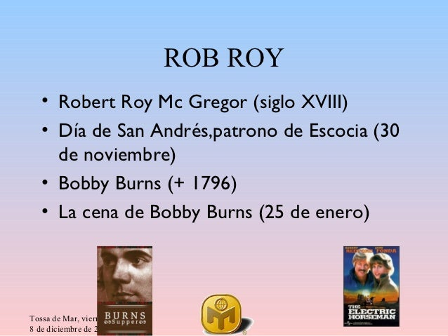 ROB ROY   • Robert Roy Mc Gregor (siglo XVIII)   • Día de San Andrés,patrono de Escocia (30     de noviembre)   • Bobby Bu...