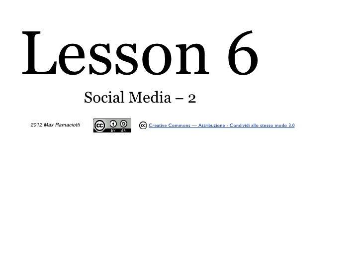 Lesson 6              Social Media − 22012 Max Ramaciotti            Creative Commons — Attribuzione - Condividi allo stes...