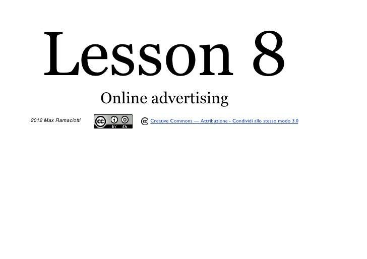 Lesson 8          Online advertising2012 Max Ramaciotti          Creative Commons — Attribuzione - Condividi allo stesso m...
