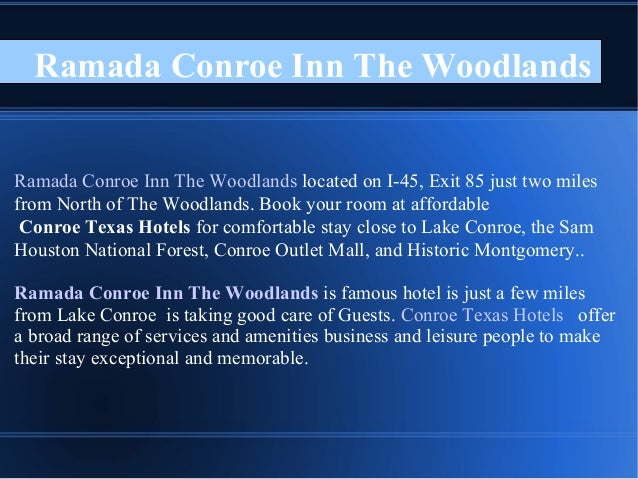 Ramada Conroe Inn The Woodlands Ramada Conroe Inn The Woodlands located on I-45, Exit 85 just two miles from North of The ...