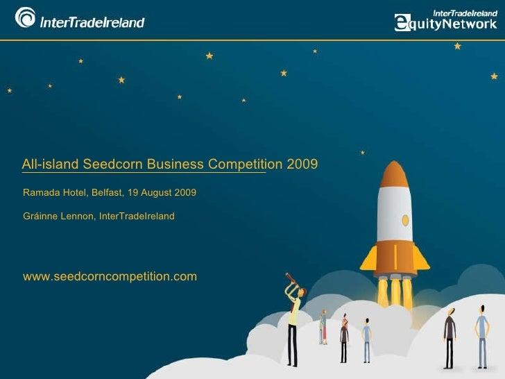 All-island Seedcorn Business Competition 2009 Ramada Hotel, Belfast, 19 August 2009 Gráinne Lennon, InterTradeIreland www....