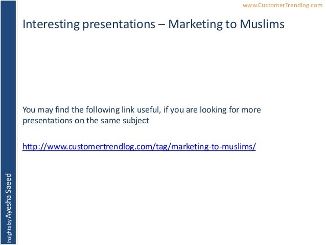 InsightsbyAyeshaSaeed www.CustomerTrendlog.comInteresting presentations – Marketing to MuslimsYou may find the following l...