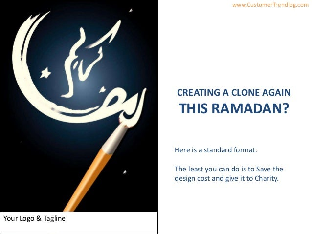 InsightsbyAyeshaSaeed www.CustomerTrendlog.comYour Logo & TaglineCREATING A CLONE AGAINTHIS RAMADAN?Here is a standard for...