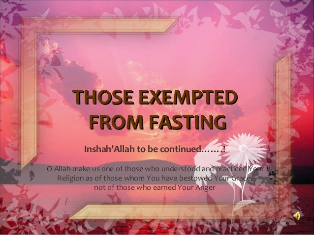 THOSE EXEMPTEDTHOSE EXEMPTED FROM FASTINGFROM FASTING Inshah'Allah to be continued…….! O Allah make us one of those who un...