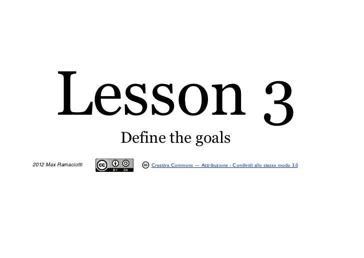 Lesson 3      Define the goals2012 Max Ramaciotti       Creative Commons — Attribuzione - Condividi allo stesso modo 3.0