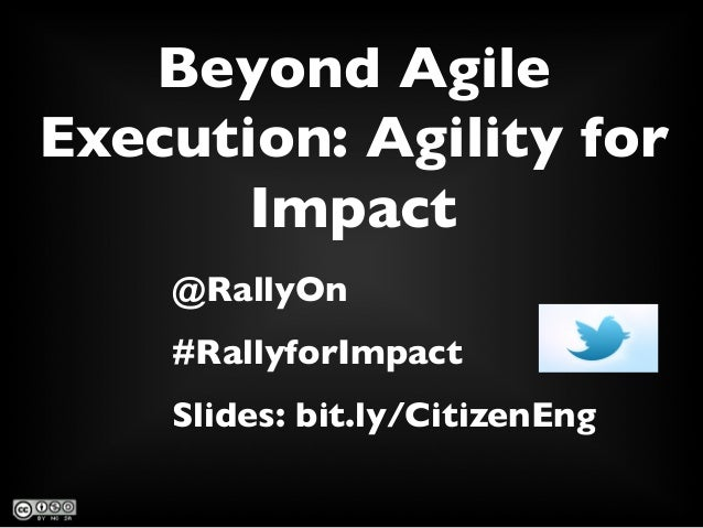 Beyond Agile Execution: Agility for Impact	  @RallyOn 	  #RallyforImpact	  Slides: bit.ly/CitizenEng