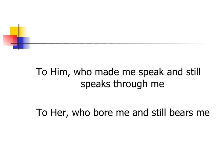 To Him, who made me speak and still         speaks through meTo Her, who bore me and still bears me