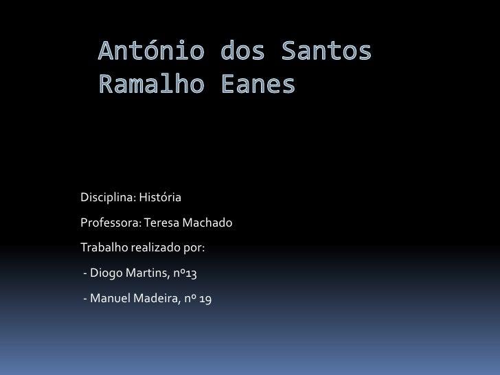 António dos Santos Ramalho Eanes<br />Disciplina: HistóriaProfessora: Teresa MachadoTrabalho realizado por:  - Diogo Marti...