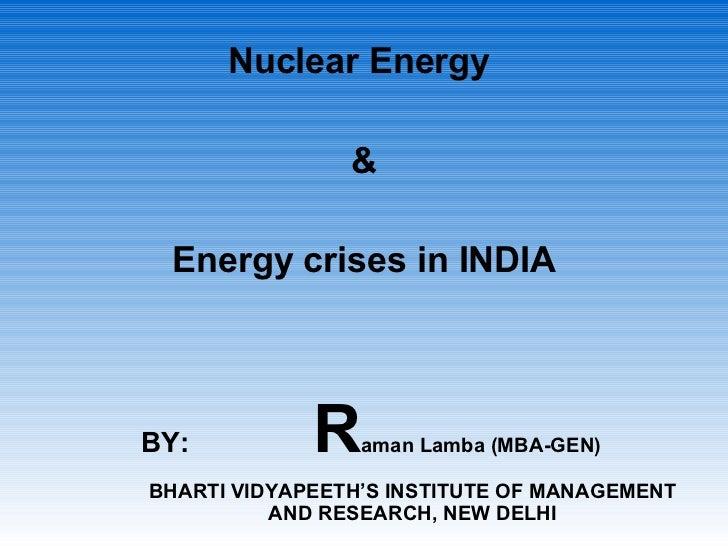 <ul><li>Nuclear Energy  </li></ul><ul><li>& </li></ul><ul><li>Energy crises in INDIA </li></ul>BY:   R aman Lamba (MBA-GEN...
